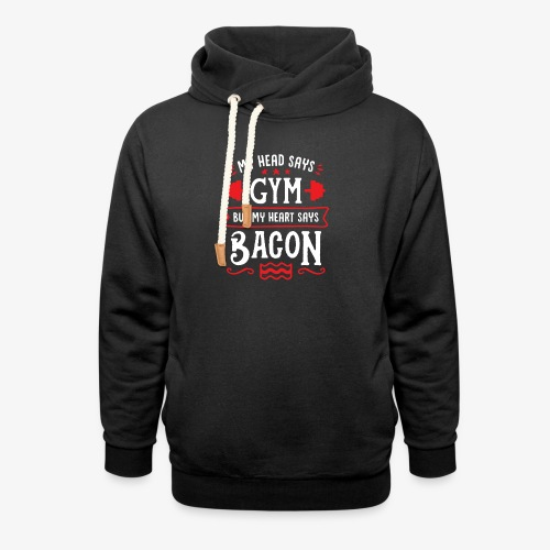 My Head Says Gym But My Heart Says Bacon - Shawl Collar Hoodie