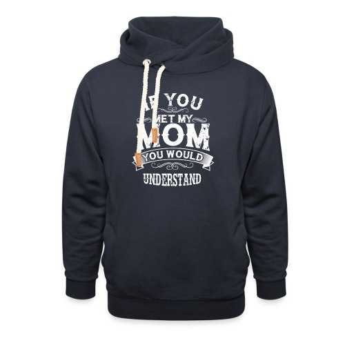 If You Met My Mom You Would Understand Gift - Shawl Collar Hoodie