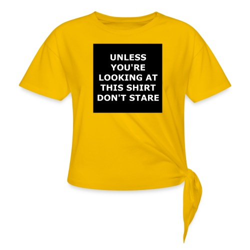 UNLESS YOU'RE LOOKING AT THIS SHIRT, DON'T STARE - Women's Knotted T-Shirt