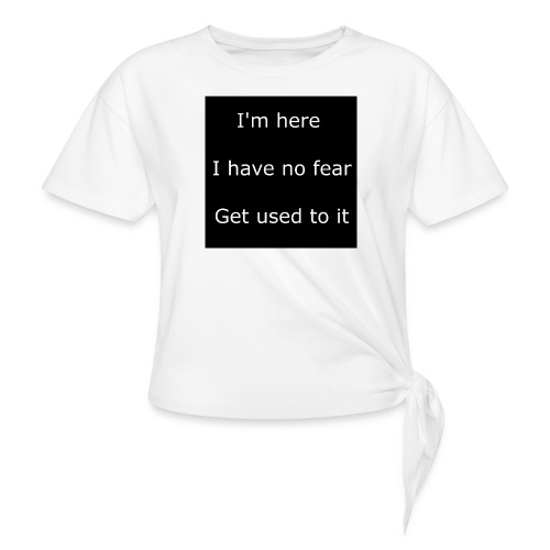 IM HERE, I HAVE NO FEAR, GET USED TO IT - Women's Knotted T-Shirt