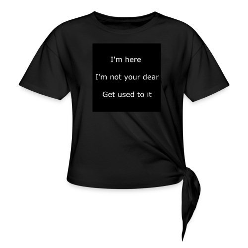 I'M HERE, I'M NOT YOUR DEAR, GET USED TO IT. - Women's Knotted T-Shirt