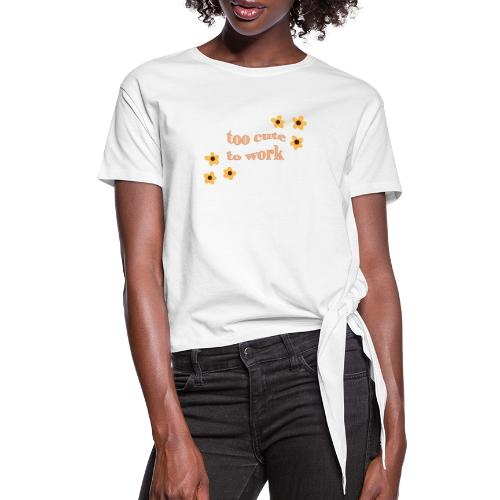 too cute to work - Women's Knotted T-Shirt