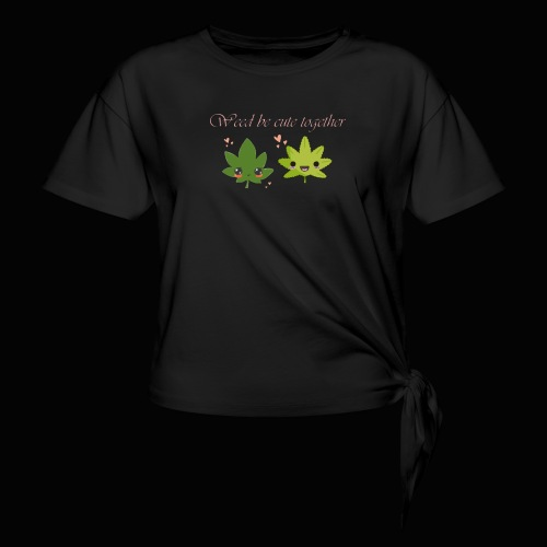 Weed Be Cute Together - Women's Knotted T-Shirt
