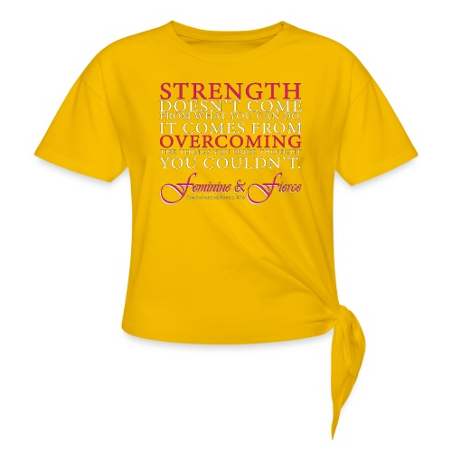 Strength Doesn't Come from - Feminine and Fierce - Women's Knotted T-Shirt
