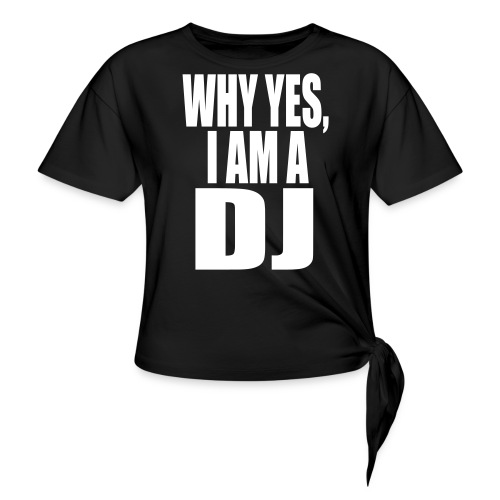 WHY YES I AM A DJ - Women's Knotted T-Shirt