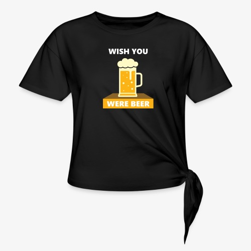 wish you were beer - Women's Knotted T-Shirt