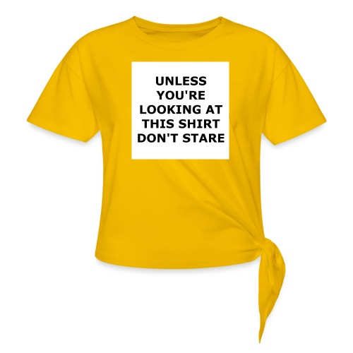 UNLESS YOU'RE LOOKING AT THIS SHIRT, DON'T STARE. - Women's Knotted T-Shirt