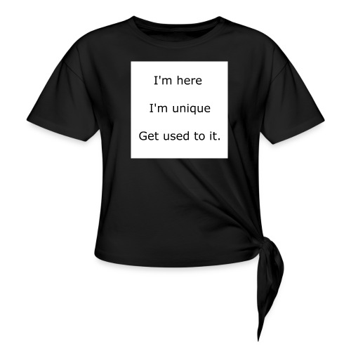 I'M HERE, I'M UNIQUE, GET USED TO IT - Women's Knotted T-Shirt