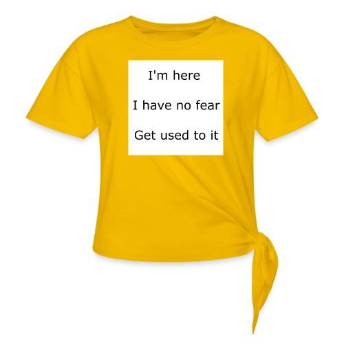 IM HERE, I HAVE NO FEAR, GET USED TO IT. - Women's Knotted T-Shirt