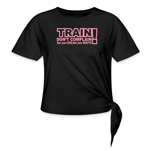Train, Don't Complain - Dog - Women's Knotted T-Shirt