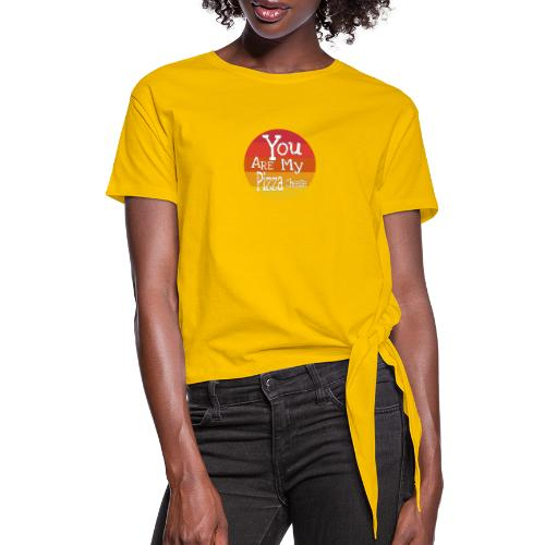 You Are My Pizza Cheese - Women's Knotted T-Shirt