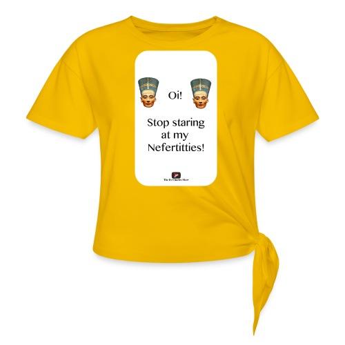 Oi, Stop Staring at my Nefertitties! - Women's Knotted T-Shirt