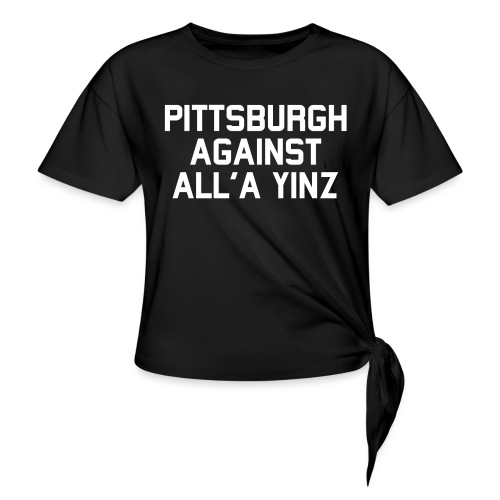 Pittsburgh Against All'a Yinz - Women's Knotted T-Shirt