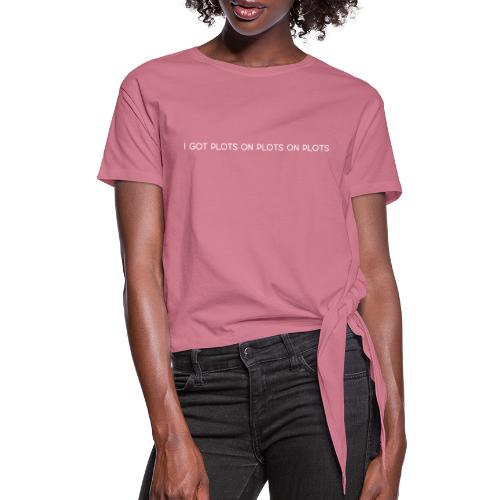 Plots on plots on plots. - Women's Knotted T-Shirt