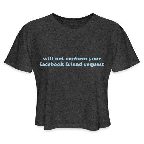 WILL NOT CONFIRM YOUR FACEBOOK REQUEST - Women's Cropped T-Shirt