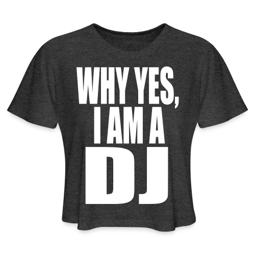 WHY YES I AM A DJ - Women's Cropped T-Shirt