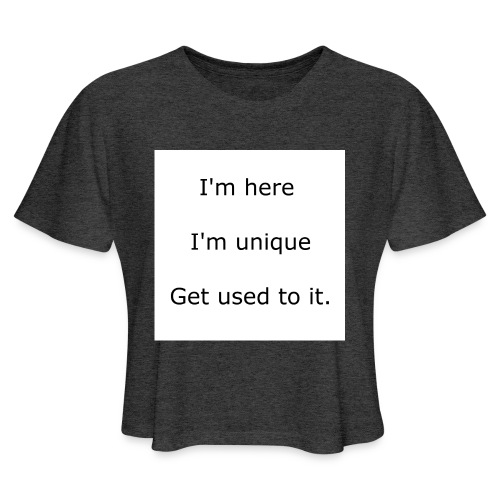 I'M HERE, I'M UNIQUE, GET USED TO IT - Women's Cropped T-Shirt