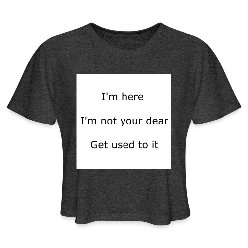I'M HERE, I'M NOT YOUR DEAR, GET USED TO IT - Women's Cropped T-Shirt