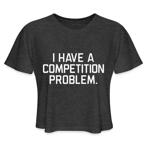 I Have a Competition Problem (White Text) - Women's Cropped T-Shirt