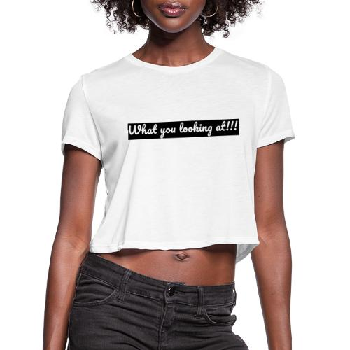 What you looking at!!! - Women's Cropped T-Shirt