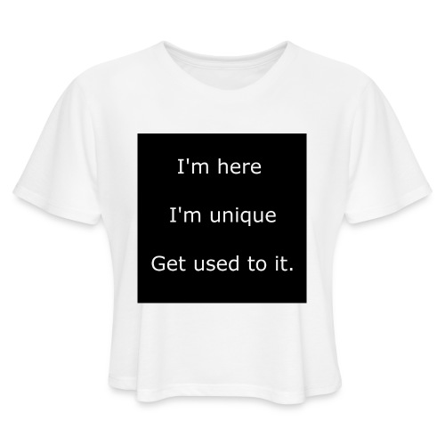 I'M HERE, I'M UNIQUE, GET USED TO IT. - Women's Cropped T-Shirt