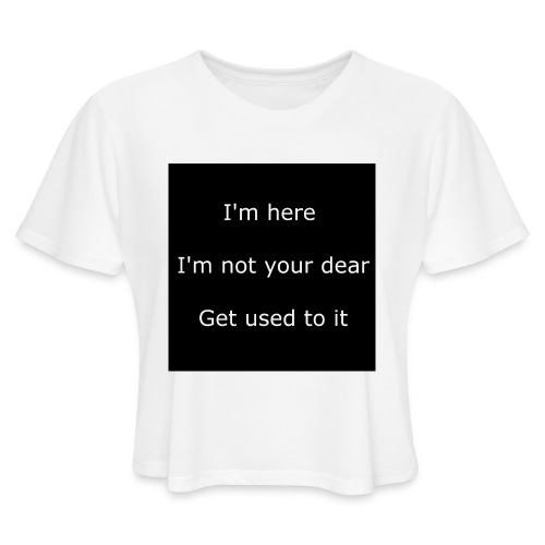I'M HERE, I'M NOT YOUR DEAR, GET USED TO IT. - Women's Cropped T-Shirt