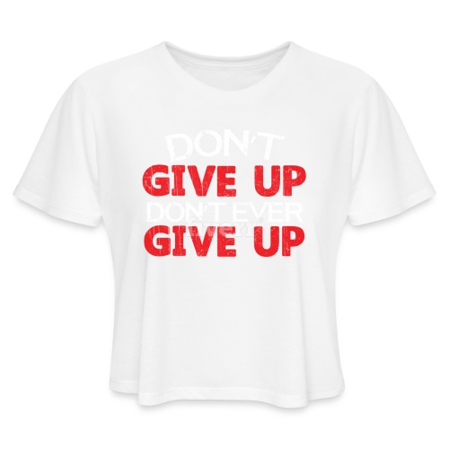 Dont Give Up Dont Ever Give Up - Women's Cropped T-Shirt