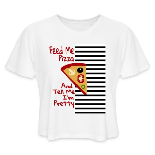 Feed Me Pizza And Tell Me I´m Pretty - Women's Cropped T-Shirt