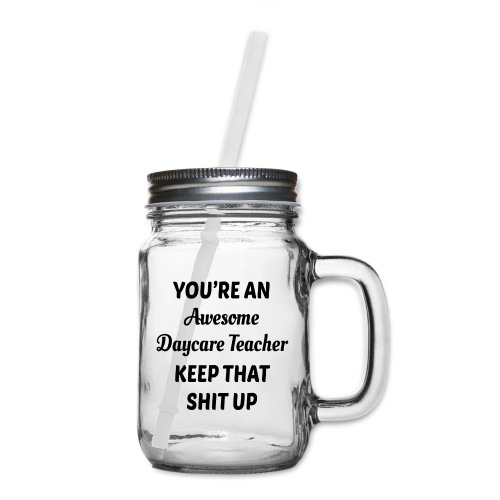 You're an awesome daycare teacher keep that shit u - Mason Jar