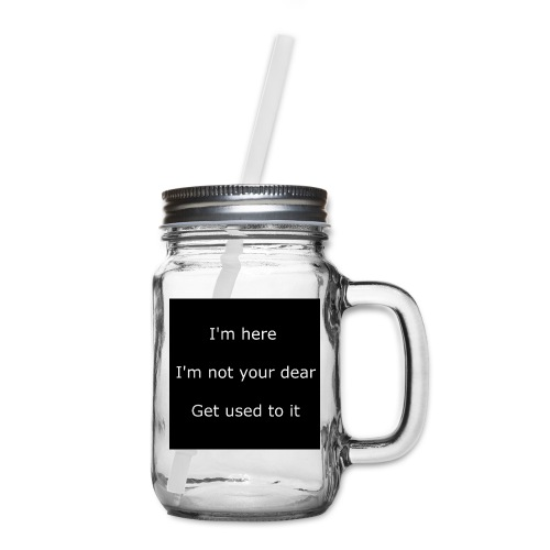 I'M HERE, I'M NOT YOUR DEAR, GET USED TO IT. - Mason Jar