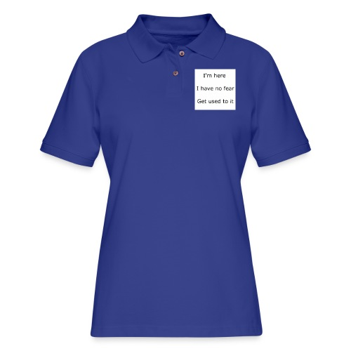 IM HERE, I HAVE NO FEAR, GET USED TO IT. - Women's Pique Polo Shirt