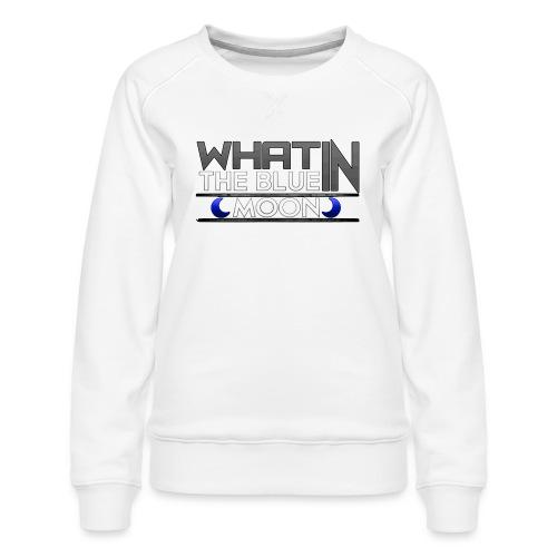 What in the BLUE MOON T-Shirt - Women's Premium Sweatshirt