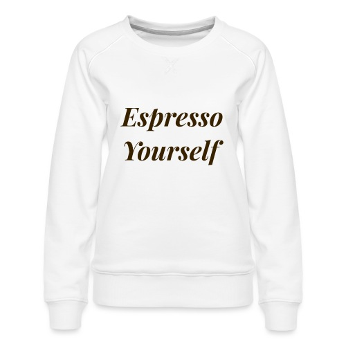 Espresso Yourself Women's Tee - Women's Premium Sweatshirt