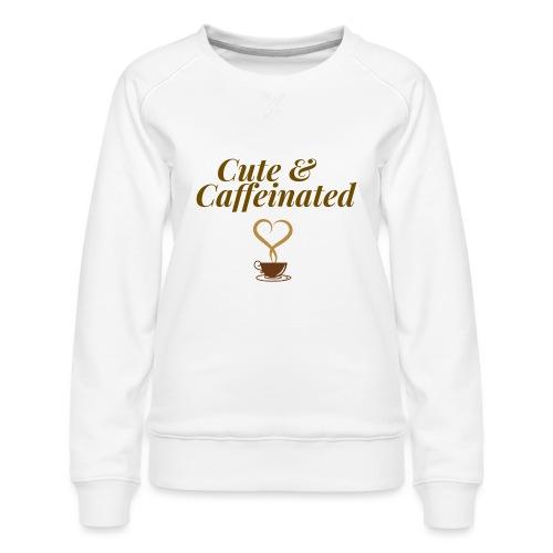 Cute & Caffeinated Women's Tee - Women's Premium Sweatshirt