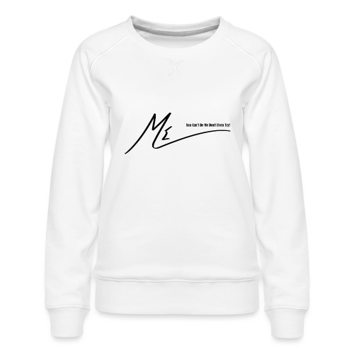 You Can't Be Me Don't Even Try! - Women's Premium Sweatshirt