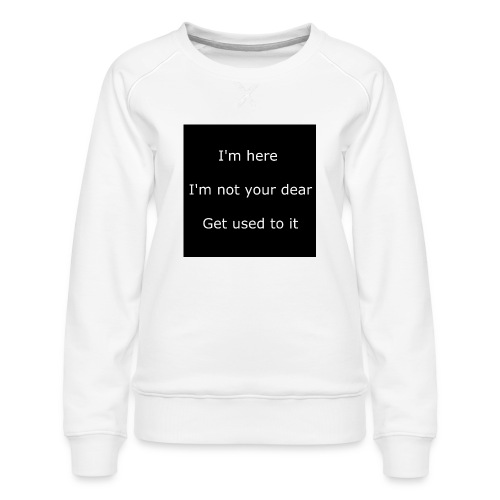 I'M HERE, I'M NOT YOUR DEAR, GET USED TO IT. - Women's Premium Sweatshirt