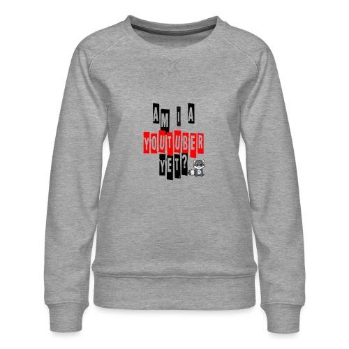 Am I A Youtuber Yet? - Women's Premium Sweatshirt