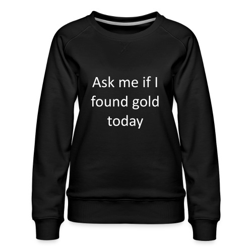 Ask me if I found gold today - Women's Premium Sweatshirt