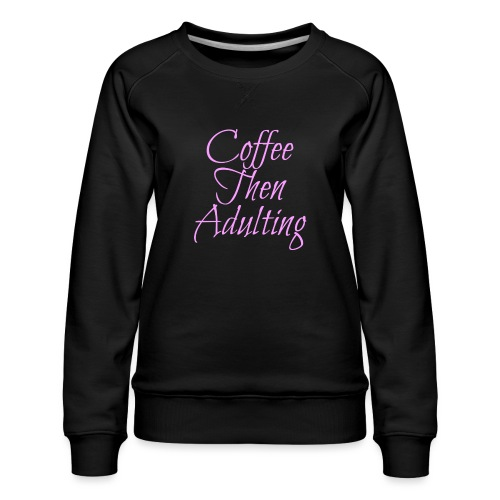 Coffee Then Adulting - Women's Premium Sweatshirt