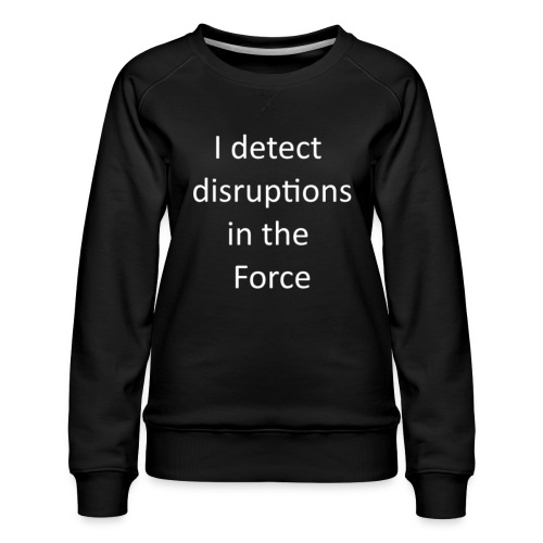 I detect Disruptions in the Force - Women's Premium Sweatshirt