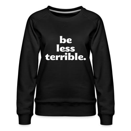 Be Less Terrible Ceramic Mug - Women's Premium Sweatshirt