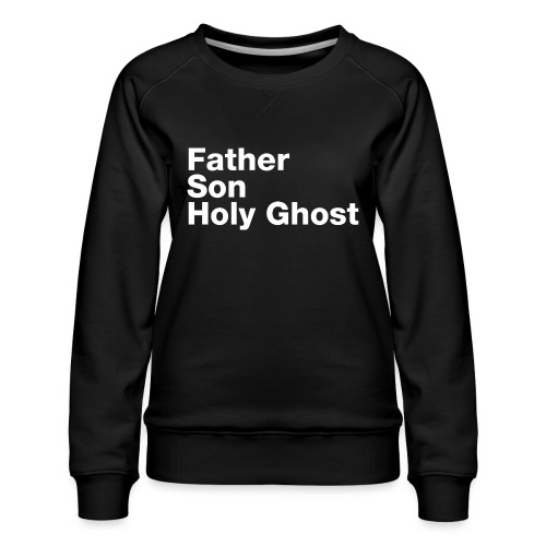 Father Son Holy Ghost - Women's Premium Sweatshirt