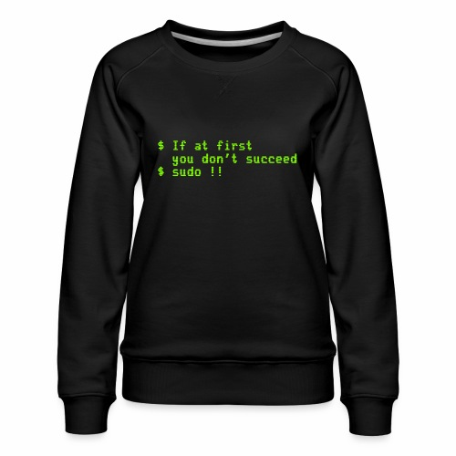 If at first you don't succeed; sudo !! - Women's Premium Sweatshirt
