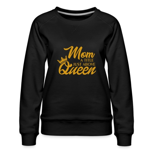Mom A Title Just Above Queen - Women's Premium Slim Fit Sweatshirt