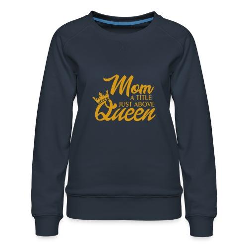 Mom A Title Just Above Queen - Women's Premium Sweatshirt