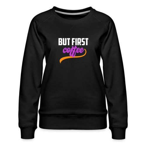 But First Coffee - Women's Premium Sweatshirt