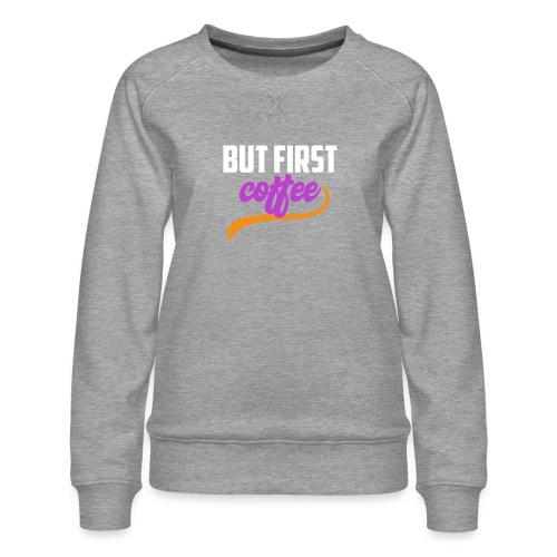 But First Coffee - Women's Premium Slim Fit Sweatshirt