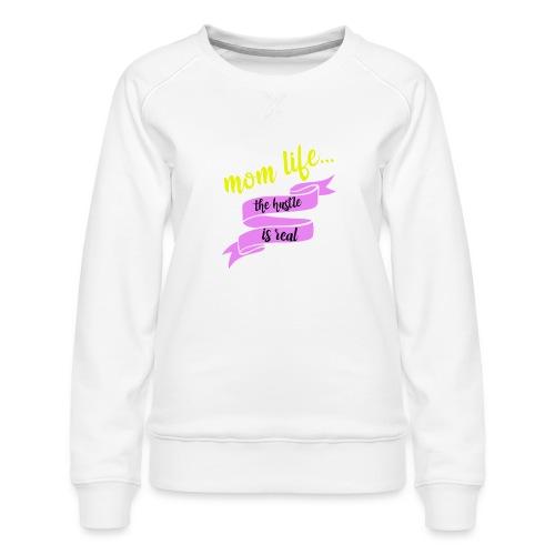 Mom Life The Hustle is Real - Women's Premium Sweatshirt