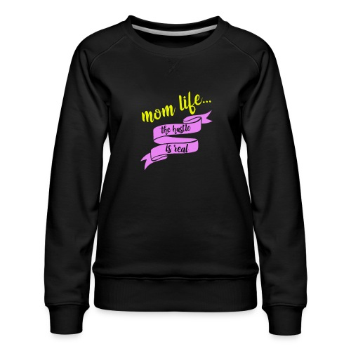 Mom Life The Hustle is Real - Women's Premium Sweatshirt