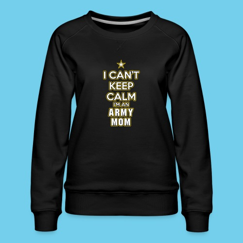 I Can't Keep Calm, I'm an Army Mom - Women's Premium Sweatshirt